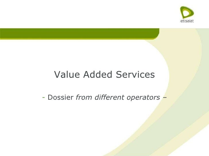 <ul><li>Value Added Services </li></ul><ul><li>Dossier  from different operators – </li></ul>