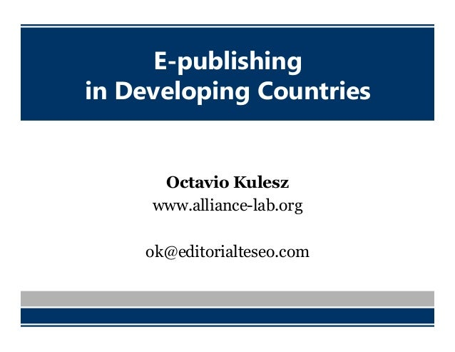 E-publishing in Developing Countries Octavio Kulesz www.alliance-lab.org ok@editorialteseo.com