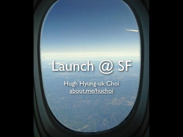 Launch @ SF Hugh Hyung-uk Choi  about.me/huchoi