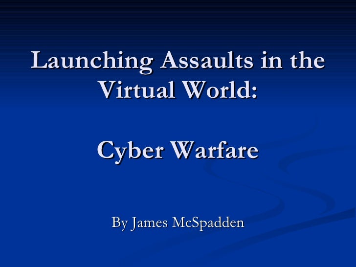 Launching Assaults in the Virtual World:   Cyber Warfare By James McSpadden