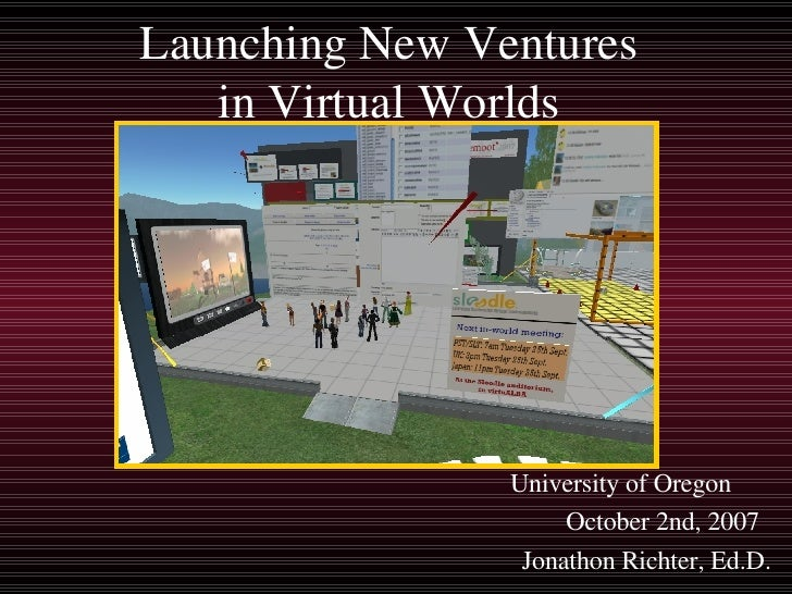 Launching New Ventures in Virtual Worlds University of Oregon  October 2nd, 2007 Jonathon Richter, Ed.D.