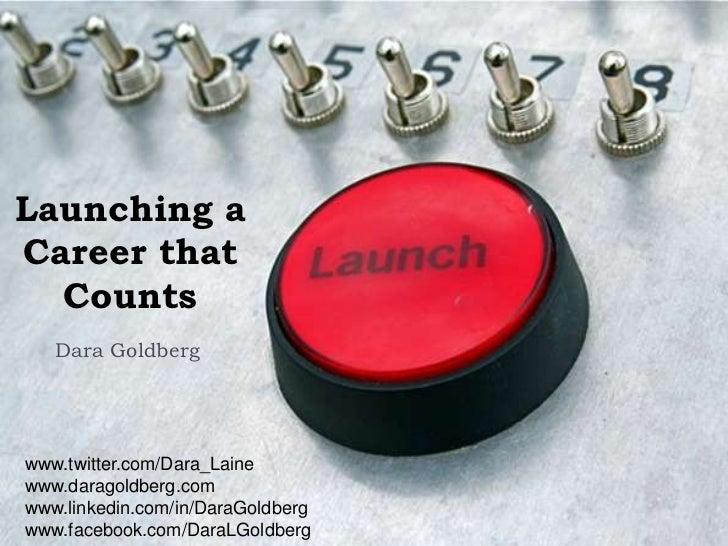Launching aCareer that  Counts   Dara Goldbergwww.twitter.com/Dara_Lainewww.daragoldberg.comwww.linkedin.com/in/DaraGoldbe...