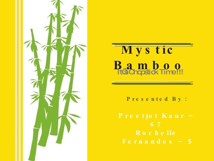 Mystic Bamboo It's Chopstick Time !!! Presented By : Preetjot Kaur – 67 Rochelle Fernandes –  5