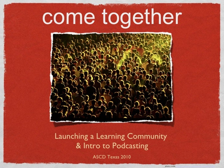 come together <ul><li>Launching a Learning Community  </li></ul><ul><li>& Intro to Podcasting </li></ul>photo credit:  htt...