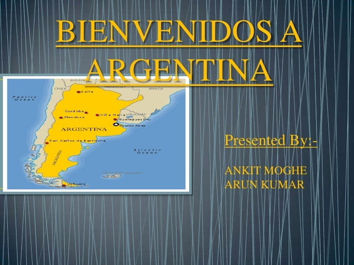 BIENVENIDOS A ARGENTINA<br />Presented By:-<br />ANKIT MOGHE  	         <br />ARUN KUMAR	       <br />