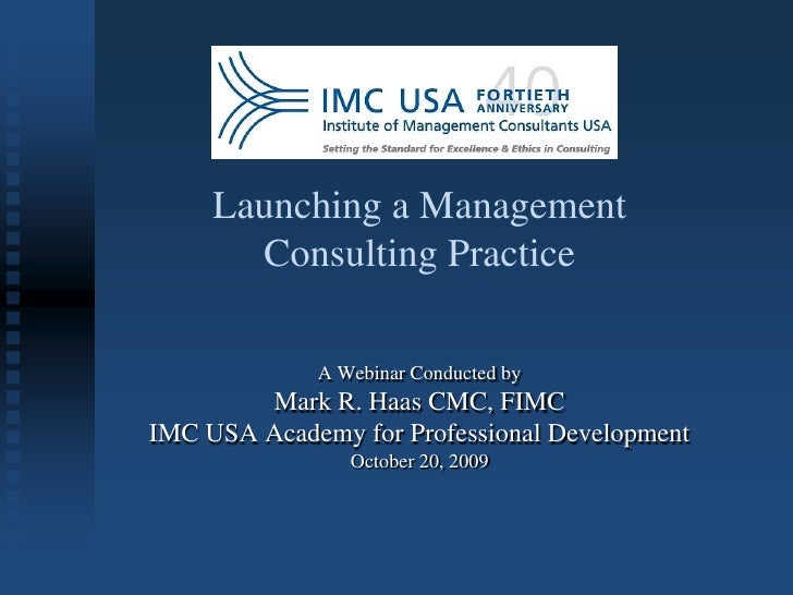 Launching a Management        Consulting Practice               A Webinar Conducted by         Mark R. Haas CMC, FIMC IMC ...