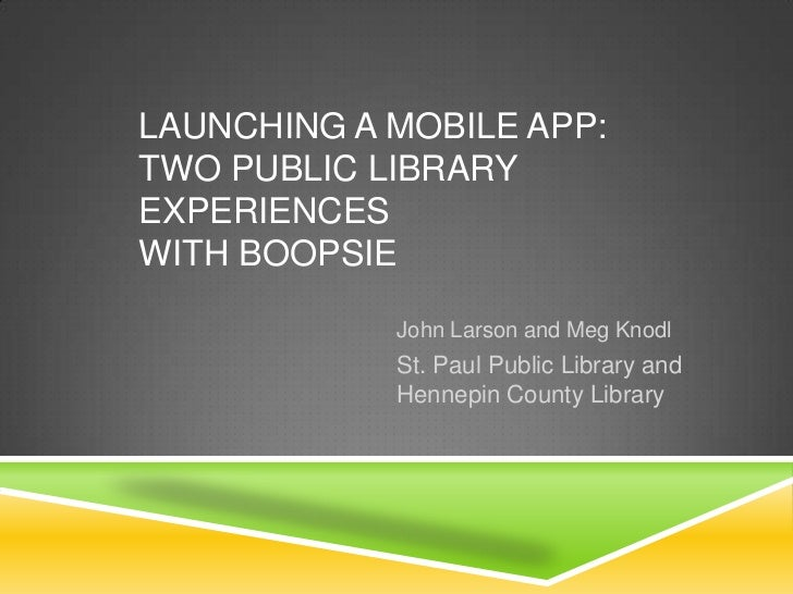 Launching a Mobile App: Two Public Library Experiences with Boopsie<br />John Larson and Meg Knodl<br />St. Paul Public Li...
