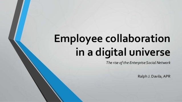 Employee collaboration in a digital universe The rise of the Enterprise Social Network Ralph J. Davila, APR