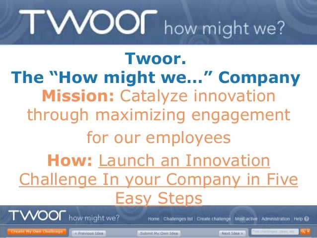 """Twoor.The """"How might we…"""" Company    Mission: Catalyze innovation  through maximizing engagement         for our employees..."""