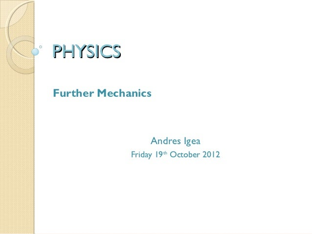 PHYSICSFurther Mechanics                  Andres Igea             Friday 19th October 2012