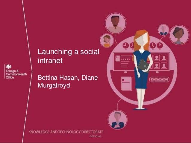 Launching a social intranet Bettina Hasan, Diane Murgatroyd OFFICIAL