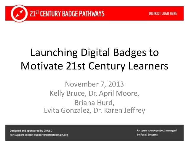 Launching Digital Badges to Motivate 21st Century Learners November 7, 2013 Kelly Bruce, Dr. April Moore, Briana Hurd, Evi...