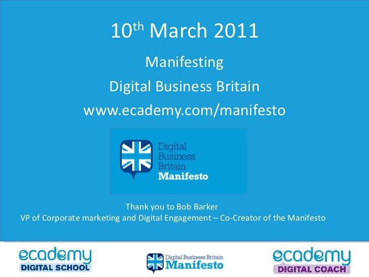 10 th  March 2011 Manifesting Digital Business Britain www.ecademy.com/manifesto Thank you to Bob Barker  VP of Corporate ...