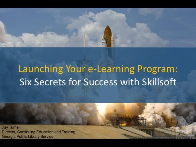 Launching Your e-Learning Program: Six Secrets for Success with Skillsoft Jay Turner Director, Continuing Education and Tr...