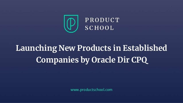 www.productschool.com Launching New Products in Established Companies by Oracle Dir CPQ