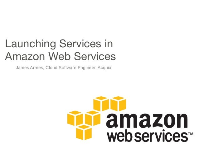 Launching Services in Amazon Web Services James Armes, Cloud Software Engineer, Acquia