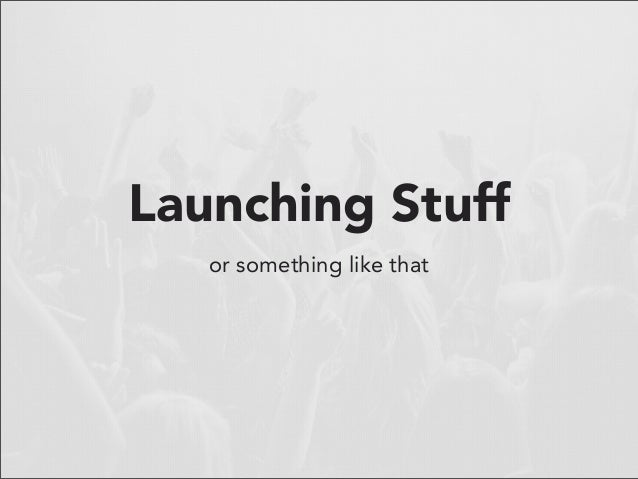 Launching Stuff   or something like that