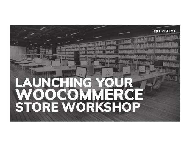 LAUNCHING YOUR WOOCOMMERCE STORE WORKSHOP @CHRISLEMA