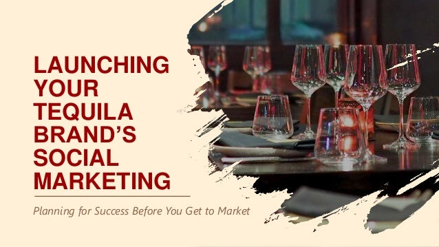 LAUNCHING YOUR TEQUILA BRAND'S SOCIAL MARKETING Planning for Success Before You Get to Market