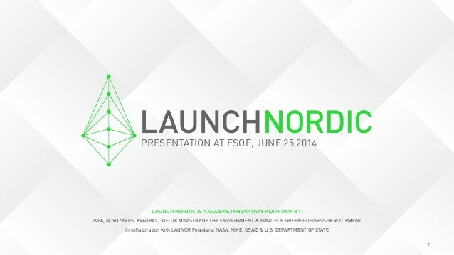 7 LAUNCH NORDIC IS A GLOBAL INNOVATION PLATFORM BY: IKEA, NOVOZYMES, KVADRAT, 3GF, DK MINISTRY OF THE ENVIRONMENT & FUND F...