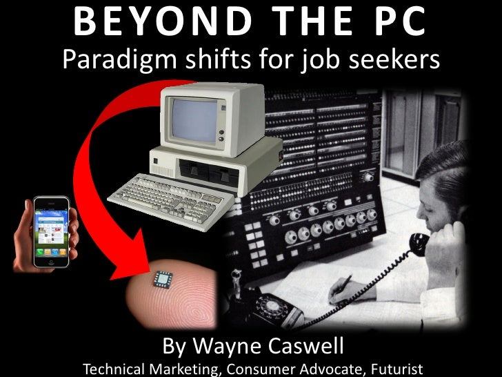 BEYOND THE PCParadigm shifts for job seekers            By Wayne Caswell Technical Marketing, Consumer Advocate, Futurist