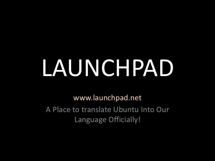 LAUNCHPAD        www.launchpad.netA Place to translate Ubuntu Into Our         Language Officially!