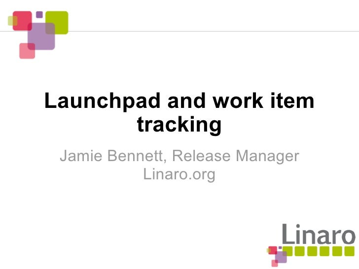 Launchpad and work item        tracking  Jamie Bennett, Release Manager            Linaro.org