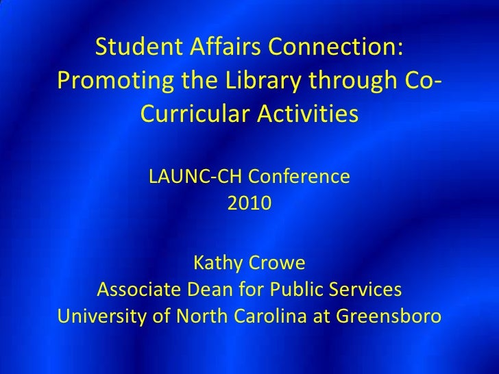 Student Affairs Connection:  Promoting the Library through Co-Curricular ActivitiesLAUNC-CH Conference2010Kathy CroweAssoc...