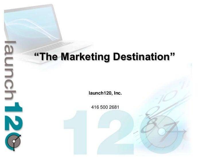 """The Marketing Destination""          launch120, Inc.           416 500 2681"
