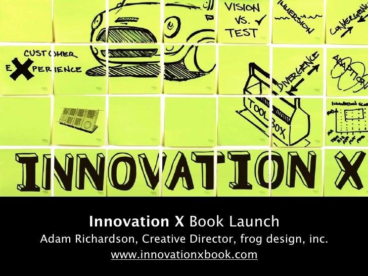 Innovation X Book Launch Adam Richardson, Creative Director, frog design, inc.            www.innovationxbook.com