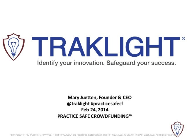 "Mary Juetten, Founder & CEO @traklight #practicesafecf Feb 24, 2014 PRACTICE SAFE CROWDFUNDING™  ""TRAKLIGHT"", ""ID YOUR IP""..."