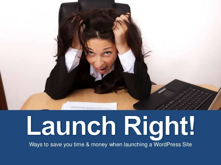 Ways to save you time & money when launching a WordPress Site<br />Launch Right!<br />