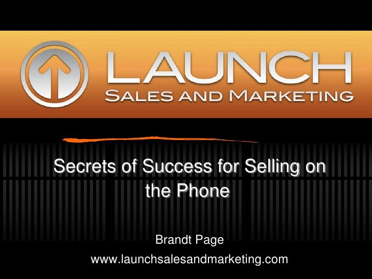 Secrets of Success for Selling on the Phone<br />Brandt Page<br />www.launchsalesandmarketing.com<br />