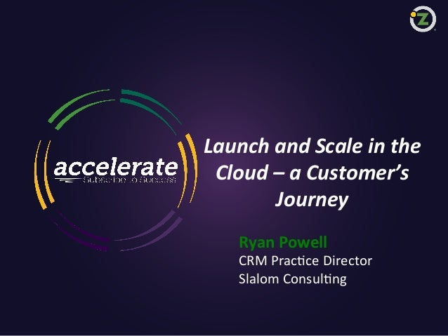 Launch  and  Scale  in  the     Cloud  –  a  Customer's     Journey   Ryan  Powell    CRM  P...