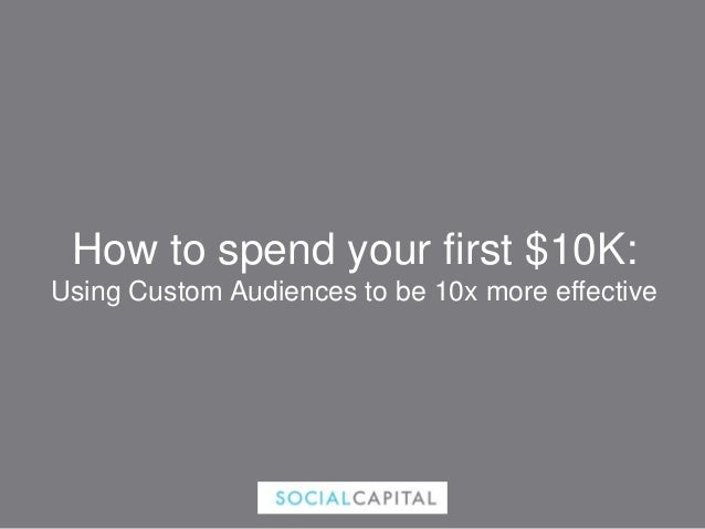 How to spend your first $10K: Using Custom Audiences to be 10x more effective