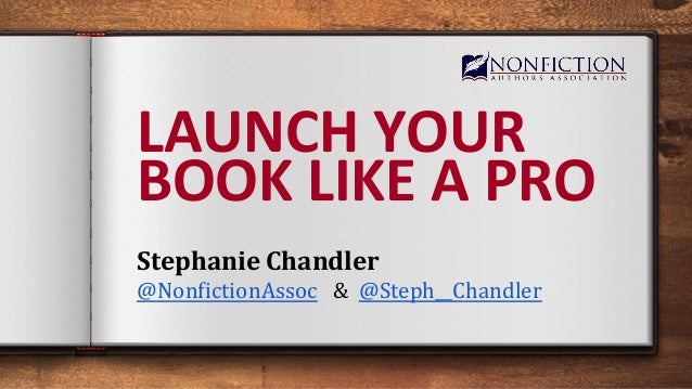 LAUNCH YOUR BOOK LIKE A PRO Stephanie Chandler @NonfictionAssoc & @Steph__Chandler