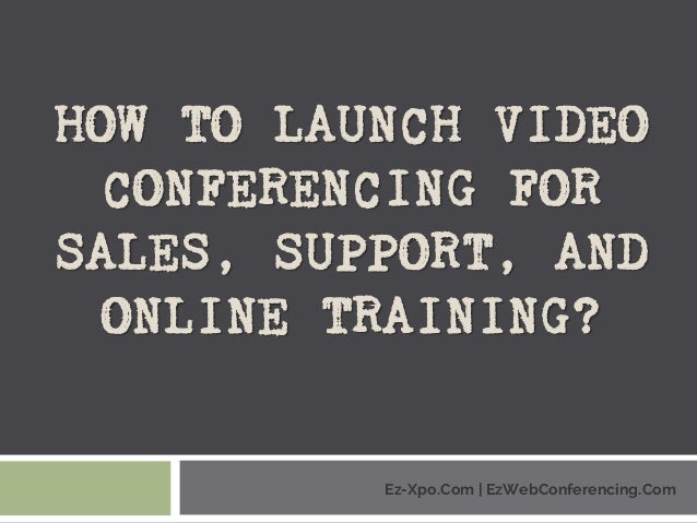 HOW TO LAUNCH VIDEO CONFERENCING FOR SALES, SUPPORT, AND ONLINE TRAINING? Ez-Xpo.Com | EzWebConferencing.Com