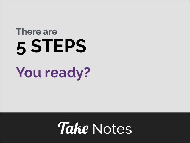There are  5 STEPS You ready?  ]  Take Notes