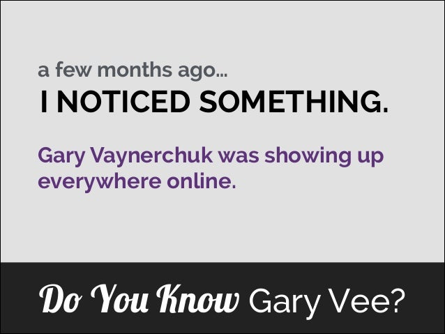 a few months ago…  I NOTICED SOMETHING. Gary Vaynerchuk was showing up ] everywhere online.  Do You Know Gary Vee?