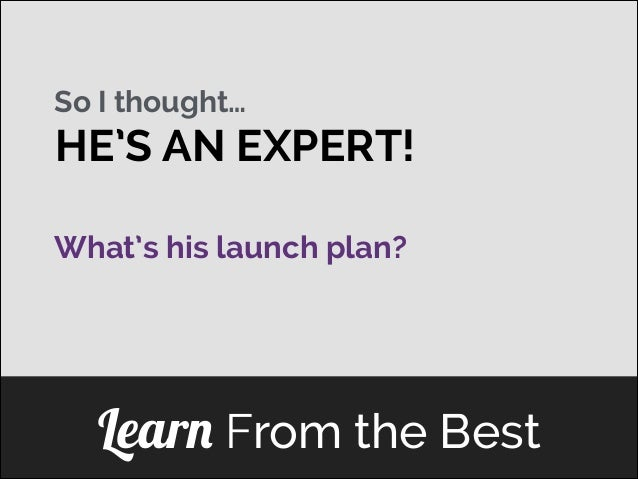 So I thought…  HE'S AN EXPERT! What's his launch plan? ]  Learn From the Best