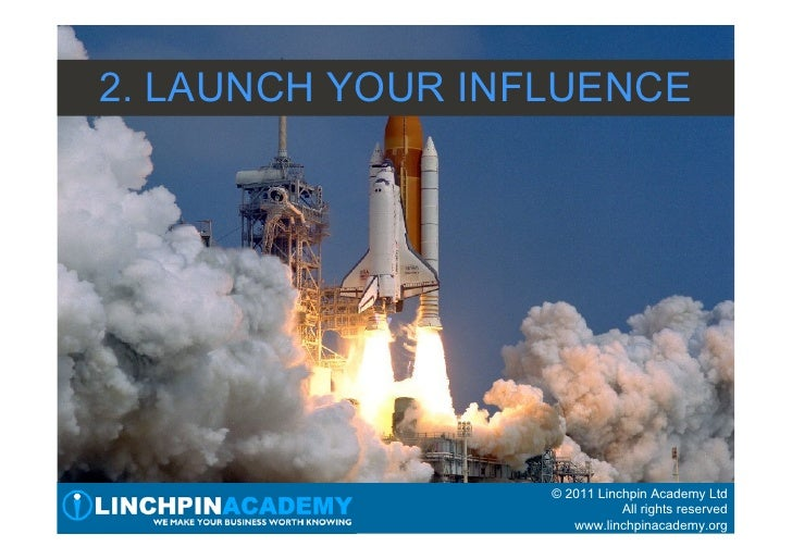 2. LAUNCH YOUR INFLUENCE                  © 2011 Linchpin Academy Ltd                             All rights reserved     ...