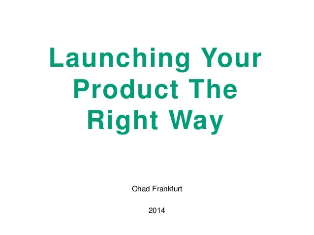 Launching Your Product The Right Way Ohad Frankfurt 2014