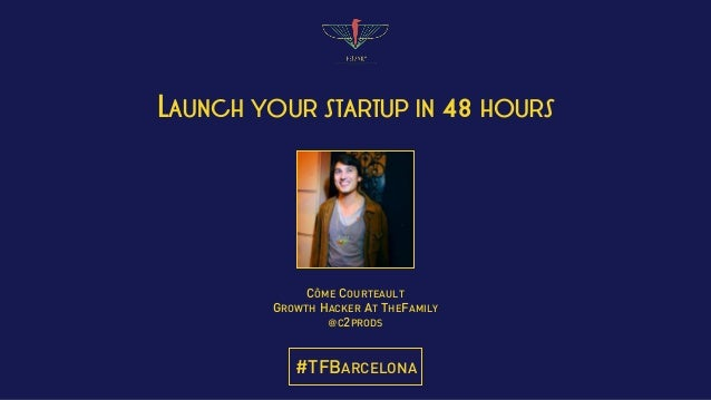 LAUNCH YOUR STARTUP IN 48 HOURS CÔME COURTEAULT GROWTH HACKER AT THEFAMILY @C2PRODS #TFBARCELONA