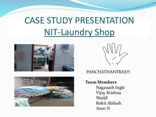 CASE STUDY PRESENTATION NIT-Laundry Shop PANCHATHANTRAS!!! Team Members Naganath Ingle Vijay Krishna Shaijil Rohit Abilash...