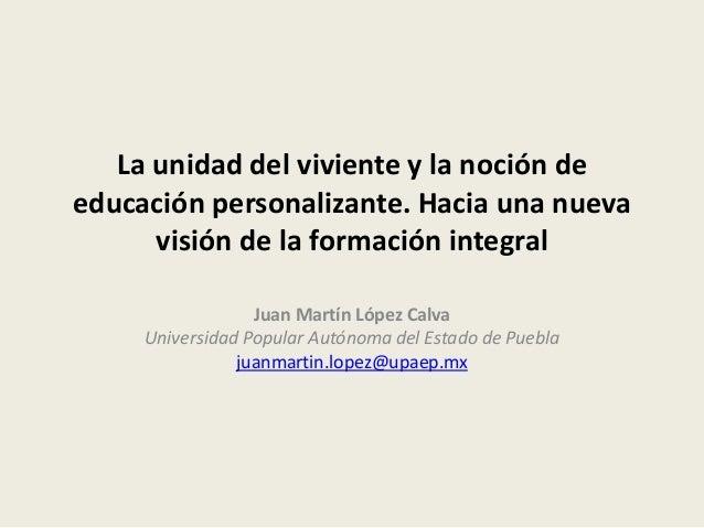 La unidad del viviente y la noción de educación personalizante. Hacia una nueva visión de la formación integral Juan Martí...