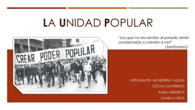 """LA UNIDAD POPULARINTEGRANTES: MONSERRAT AQUEACECILIA CONTRERASRAISA MENDIETADANIELA VEGA""""Los que no recuerdan el pasado es..."""