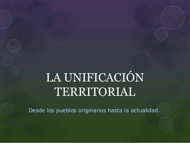 LA UNIFICACIÓN  TERRITORIAL  Desde los pueblos originarios hasta la actualidad.