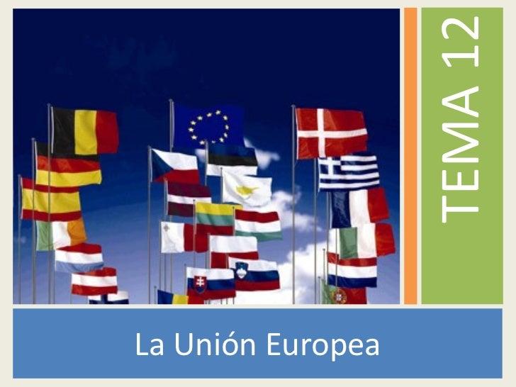<ul><li>La Unión Europea </li></ul><ul><li>TEMA 12 </li></ul>