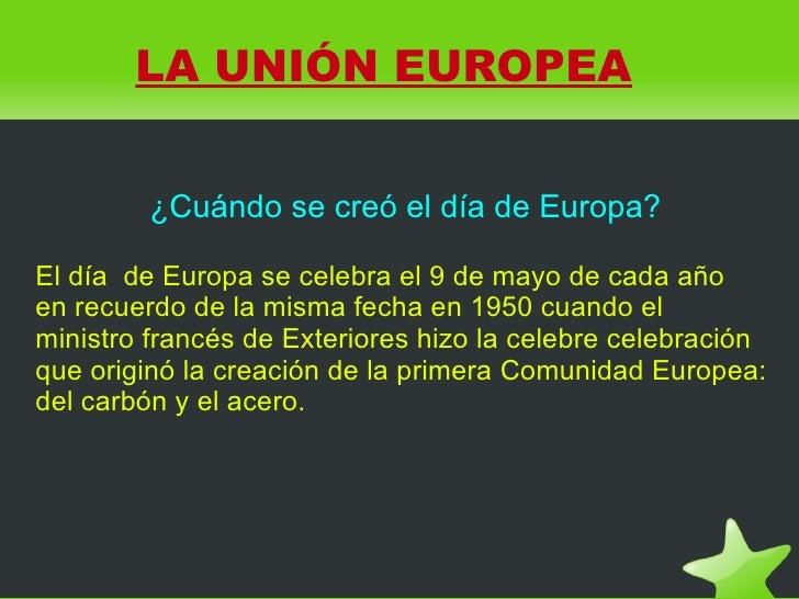LA UNIÓN EUROPEA            ¿Cuándo se creó el día de Europa?  El día de Europa se celebra el 9 de mayo de cada año en rec...