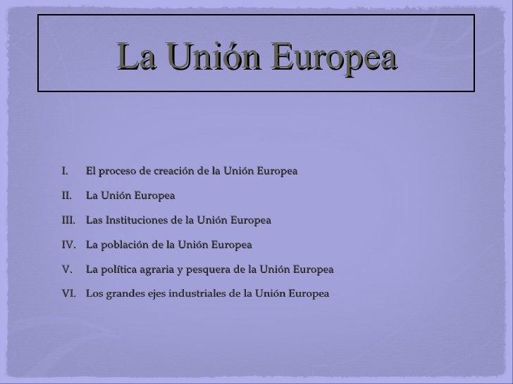 La Unión Europea <ul><li>El proceso de creación de la Unión Europea </li></ul><ul><li>La Unión Europea </li></ul><ul><li>L...